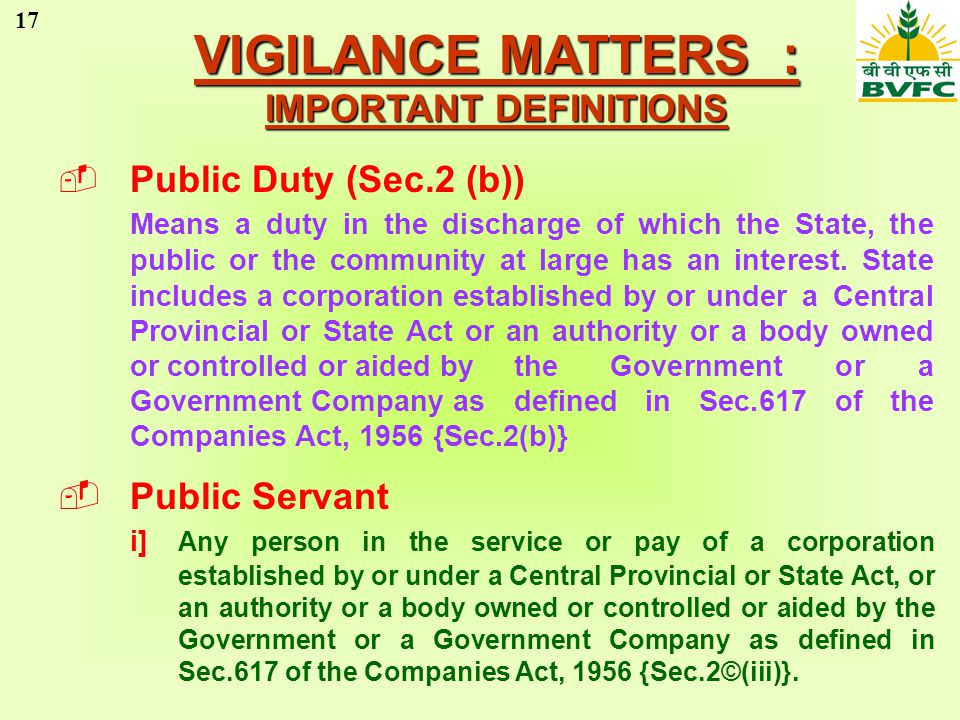 17 VIGILANCE MATTERS : IMPORTANT DEFINITIONS Public Duty (Sec.2 (b)) Means a duty in the discharge of which the State, the public or the community at