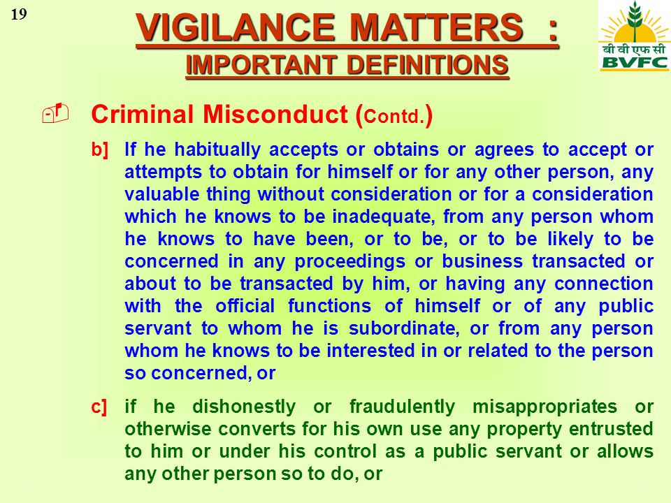 19 VIGILANCE MATTERS : IMPORTANT DEFINITIONS Criminal Misconduct ( Contd. ) b]If he habitually accepts or obtains or agrees to accept or attempts to o