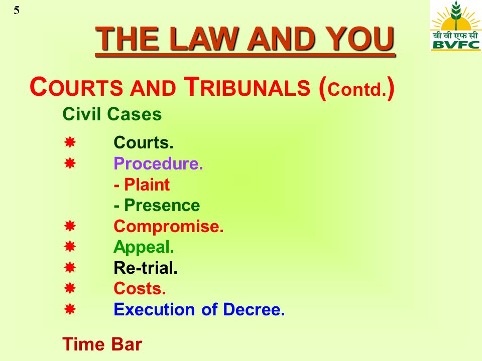 5 THE LAW AND YOU C OURTS AND T RIBUNALS ( Contd. ) Civil Cases Courts. Procedure. - Plaint - Presence Compromise. Appeal. Re-trial. Costs. Execution