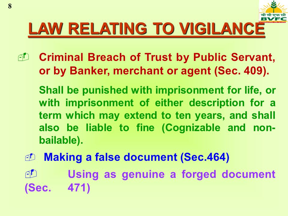 8 LAW RELATING TO VIGILANCE Criminal Breach of Trust by Public Servant, or by Banker, merchant or agent (Sec. 409). Shall be punished with imprisonmen