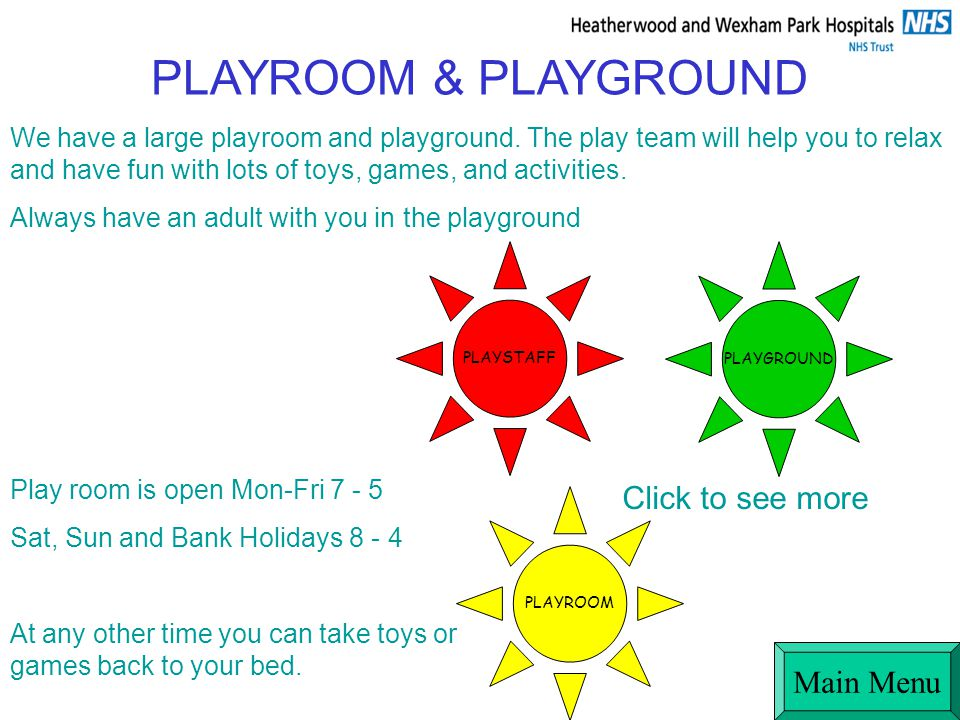 Play room is open Mon-Fri 7 - 5 Sat, Sun and Bank Holidays 8 - 4 At any other time you can take toys or games back to your bed.