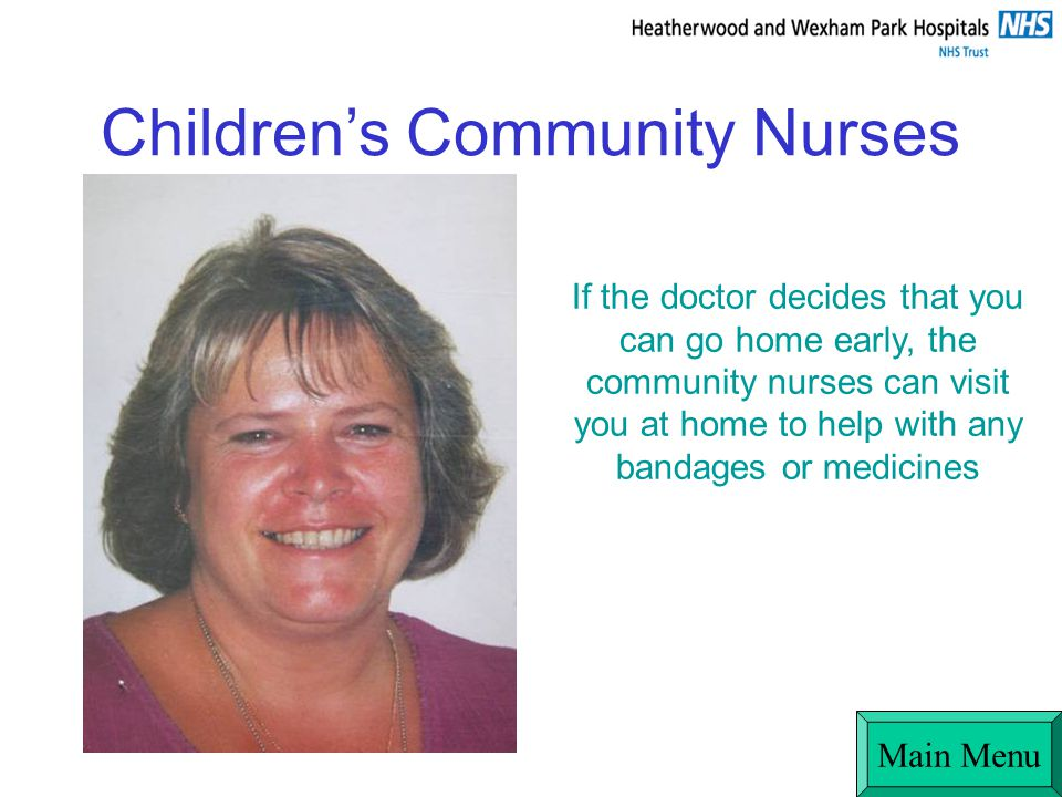 Childrens Community Nurses If the doctor decides that you can go home early, the community nurses can visit you at home to help with any bandages or medicines