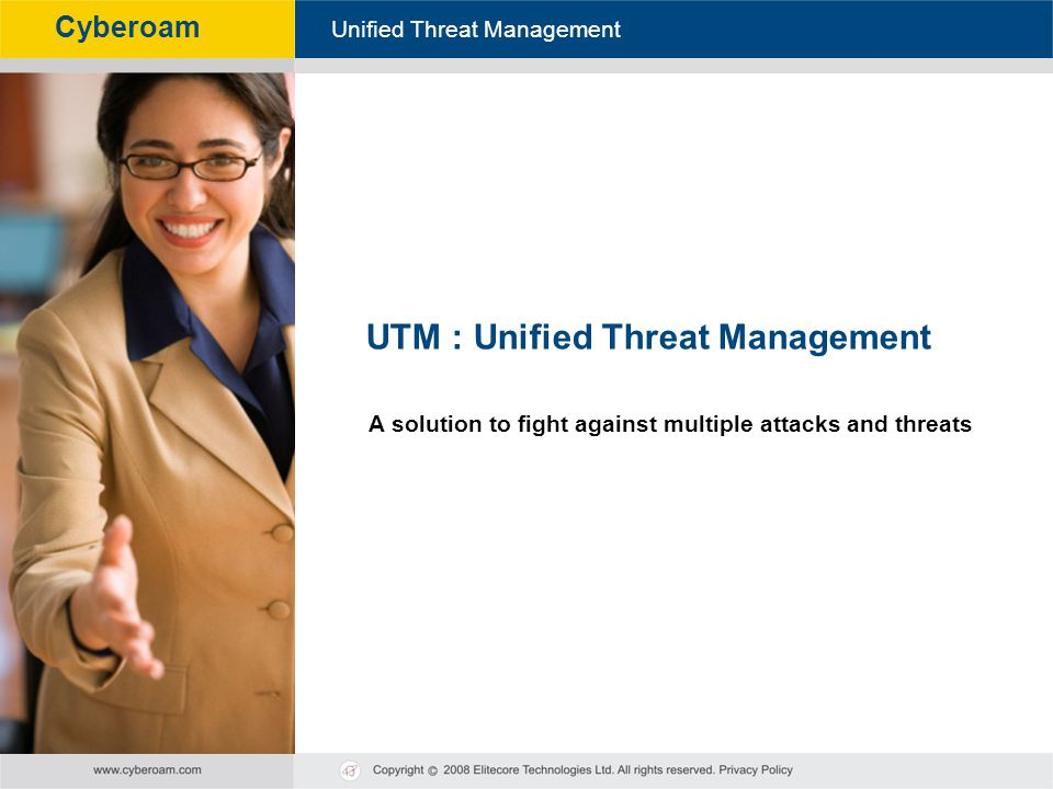 Cyberoam - Unified Threat Management Unified Threat Management Cyberoam UTM : Unified Threat Management A solution to fight against multiple attacks a