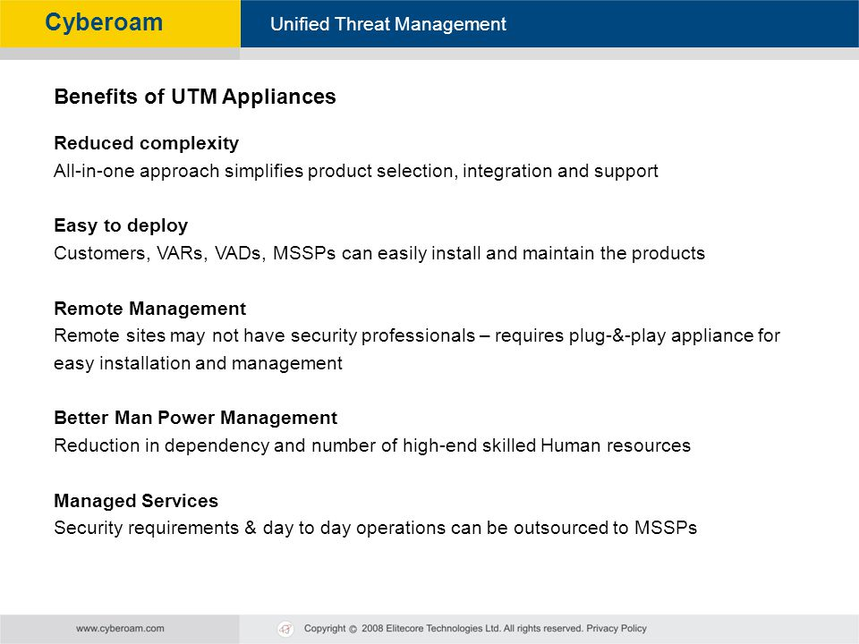 Cyberoam - Unified Threat Management Unified Threat Management Cyberoam Benefits of UTM Appliances Reduced complexity All-in-one approach simplifies p