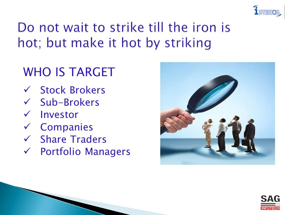 WHO IS TARGET Stock Brokers Sub-Brokers Investor Companies Share Traders Portfolio Managers Do not wait to strike till the iron is hot; but make it hot by striking