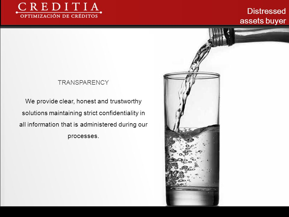 Distressed assets buyer TRANSPARENCY We provide clear, honest and trustworthy solutions maintaining strict confidentiality in all information that is administered during our processes.