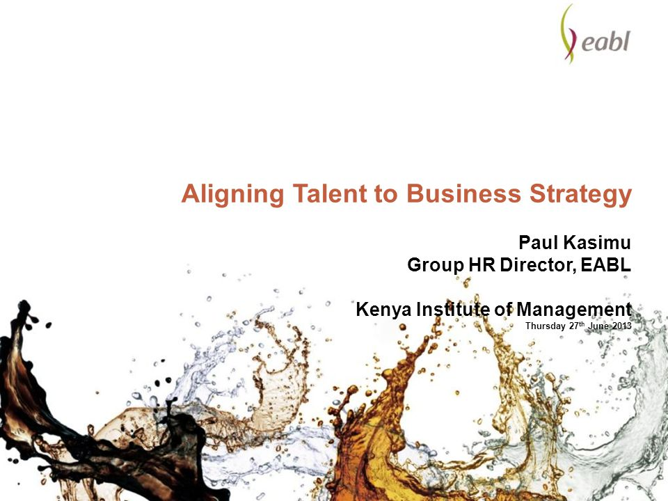 Aligning Talent to Business Strategy Paul Kasimu Group HR Director, EABL Kenya Institute of Management Thursday 27 th June 2013