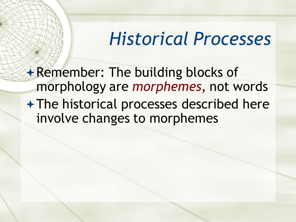 Historical Processes Remember: The building blocks of morphology are morphemes, not words The historical processes described here involve changes to m