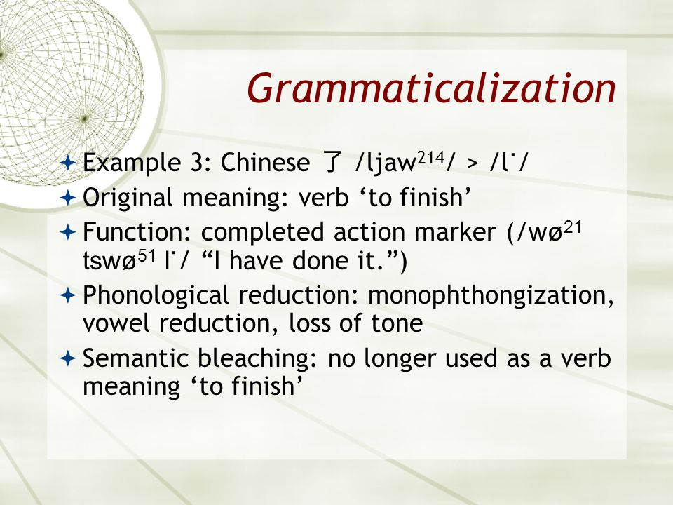 Grammaticalization Example 3: Chinese /ljaw 214 / > /l ˙ / Original meaning: verb to finish Function: completed action marker (/ wø 21 tswø 51 l˙ / I