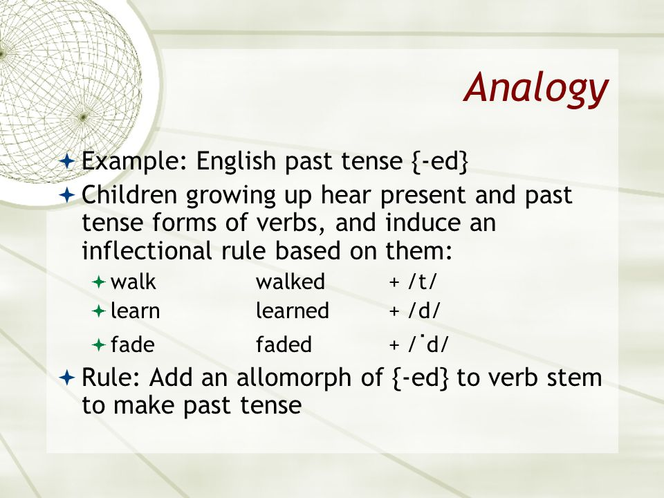 Analogy Example: English past tense {-ed} Children growing up hear present and past tense forms of verbs, and induce an inflectional rule based on the