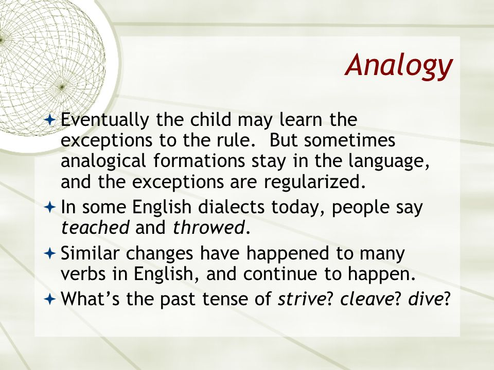 Analogy Eventually the child may learn the exceptions to the rule. But sometimes analogical formations stay in the language, and the exceptions are re