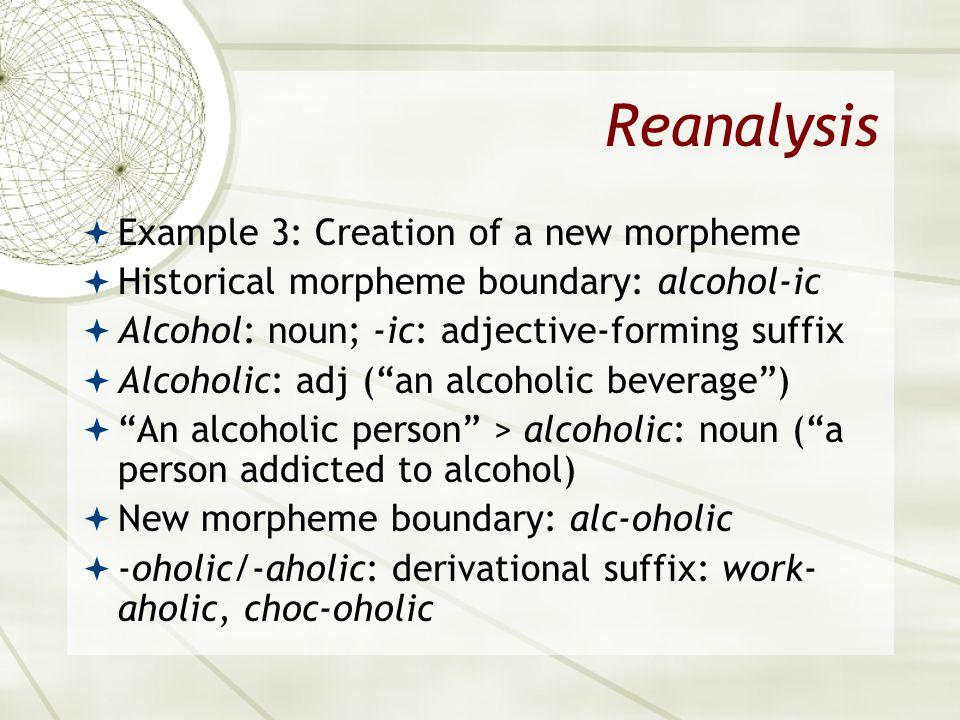 Reanalysis Example 3: Creation of a new morpheme Historical morpheme boundary: alcohol-ic Alcohol: noun; -ic: adjective-forming suffix Alcoholic: adj (an alcoholic beverage) An alcoholic person > alcoholic: noun (a person addicted to alcohol) New morpheme boundary: alc-oholic -oholic/-aholic: derivational suffix: work- aholic, choc-oholic