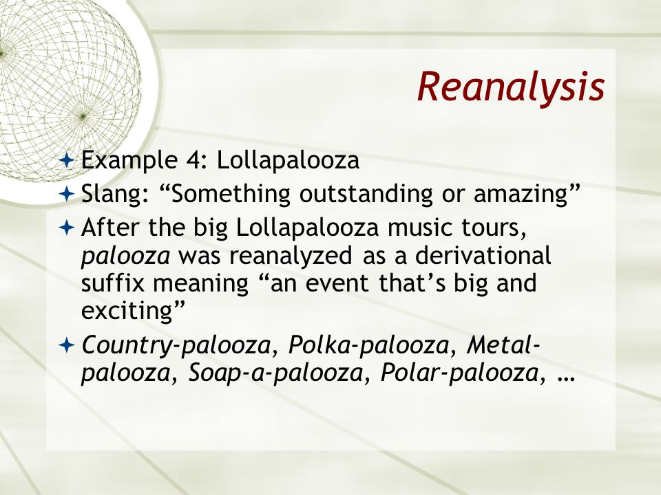 Reanalysis Example 4: Lollapalooza Slang: Something outstanding or amazing After the big Lollapalooza music tours, palooza was reanalyzed as a derivat