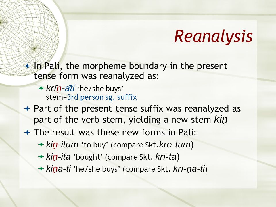 Reanalysis In Pali, the morpheme boundary in the present tense form was reanalyzed as: krı ̄ ṇ-a ̄ ti he/she buys stem+3rd person sg. suffix Part of