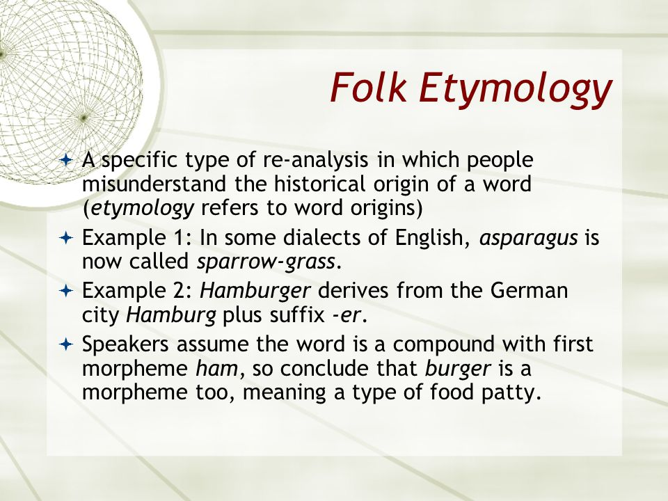 Folk Etymology A specific type of re-analysis in which people misunderstand the historical origin of a word (etymology refers to word origins) Example