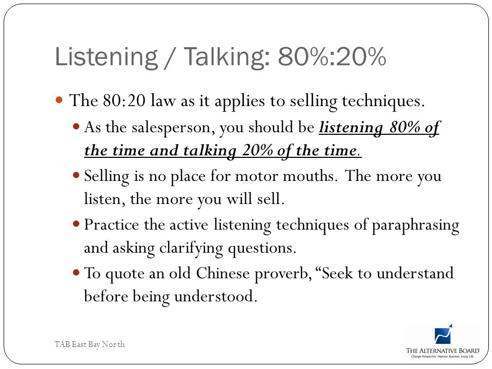 TAB East Bay North Listening / Talking: 80%:20% The 80:20 law as it applies to selling techniques. As the salesperson, you should be listening 80% of