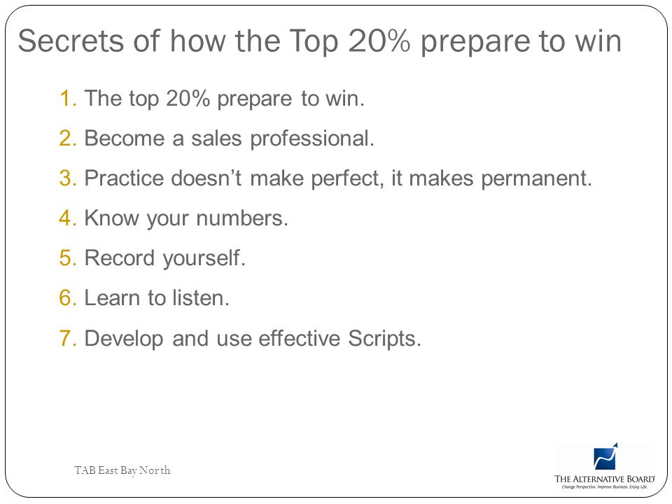 TAB East Bay North Secrets of how the Top 20% prepare to win 1.The top 20% prepare to win. 2.Become a sales professional. 3.Practice doesnt make perfe