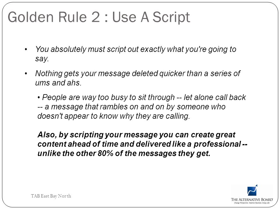 TAB East Bay North Golden Rule 2 : Use A Script You absolutely must script out exactly what you're going to say. Nothing gets your message deleted qui