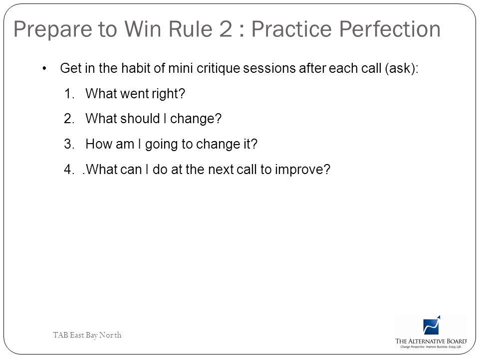 TAB East Bay North Prepare to Win Rule 2 : Practice Perfection Get in the habit of mini critique sessions after each call (ask): 1. What went right? 2