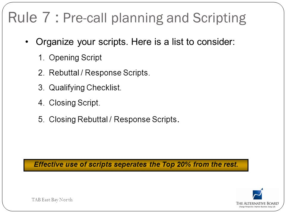 TAB East Bay North Rule 7 : Pre-call planning and Scripting Organize your scripts. Here is a list to consider: 1.Opening Script 2.Rebuttal / Response