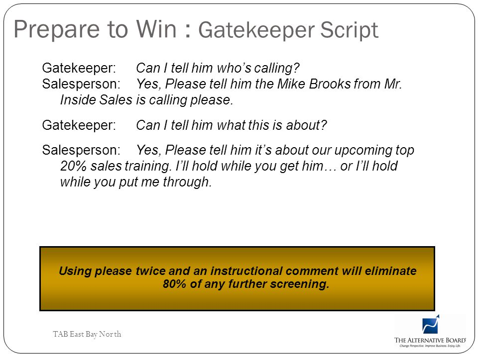 TAB East Bay North Prepare to Win : Gatekeeper Script Gatekeeper:Can I tell him whos calling? Salesperson:Yes, Please tell him the Mike Brooks from Mr