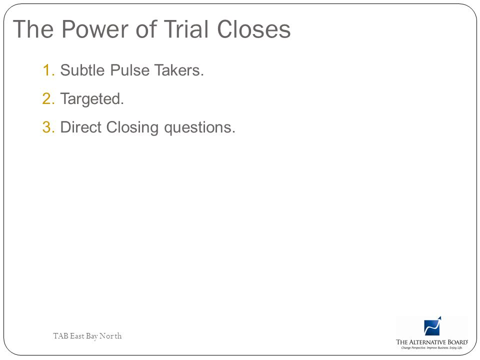 TAB East Bay North The Power of Trial Closes 1.Subtle Pulse Takers. 2.Targeted. 3.Direct Closing questions.