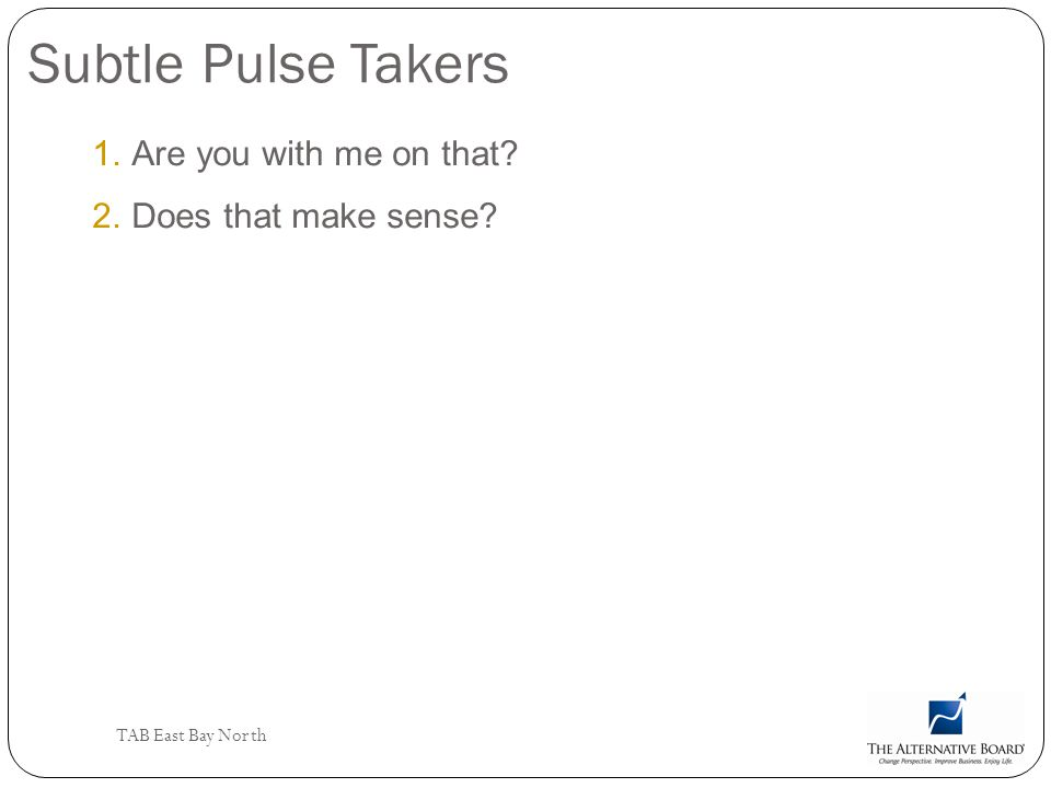 TAB East Bay North Subtle Pulse Takers 1.Are you with me on that? 2.Does that make sense?