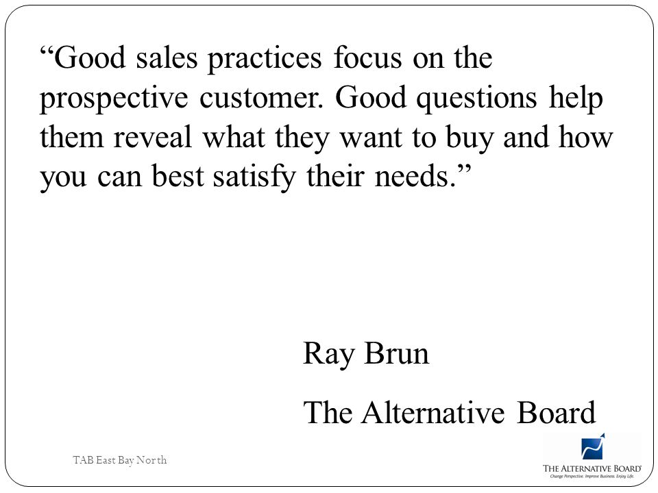 TAB East Bay North Good sales practices focus on the prospective customer. Good questions help them reveal what they want to buy and how you can best