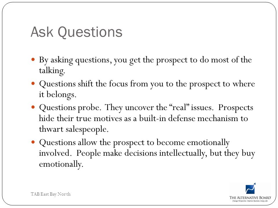 TAB East Bay North Ask Questions By asking questions, you get the prospect to do most of the talking. Questions shift the focus from you to the prospe