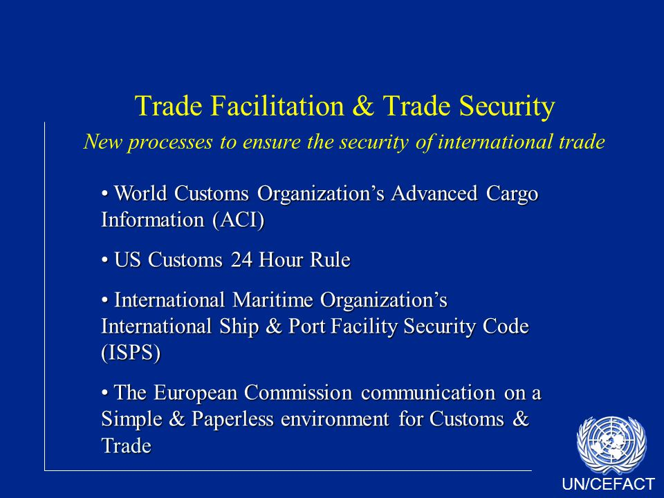 UN/CEFACT Trade Facilitation & Trade Security New processes to ensure the security of international trade World Customs Organizations Advanced Cargo Information (ACI) World Customs Organizations Advanced Cargo Information (ACI) US Customs 24 Hour Rule US Customs 24 Hour Rule International Maritime Organizations International Ship & Port Facility Security Code (ISPS) International Maritime Organizations International Ship & Port Facility Security Code (ISPS) The European Commission communication on a Simple & Paperless environment for Customs & Trade The European Commission communication on a Simple & Paperless environment for Customs & Trade