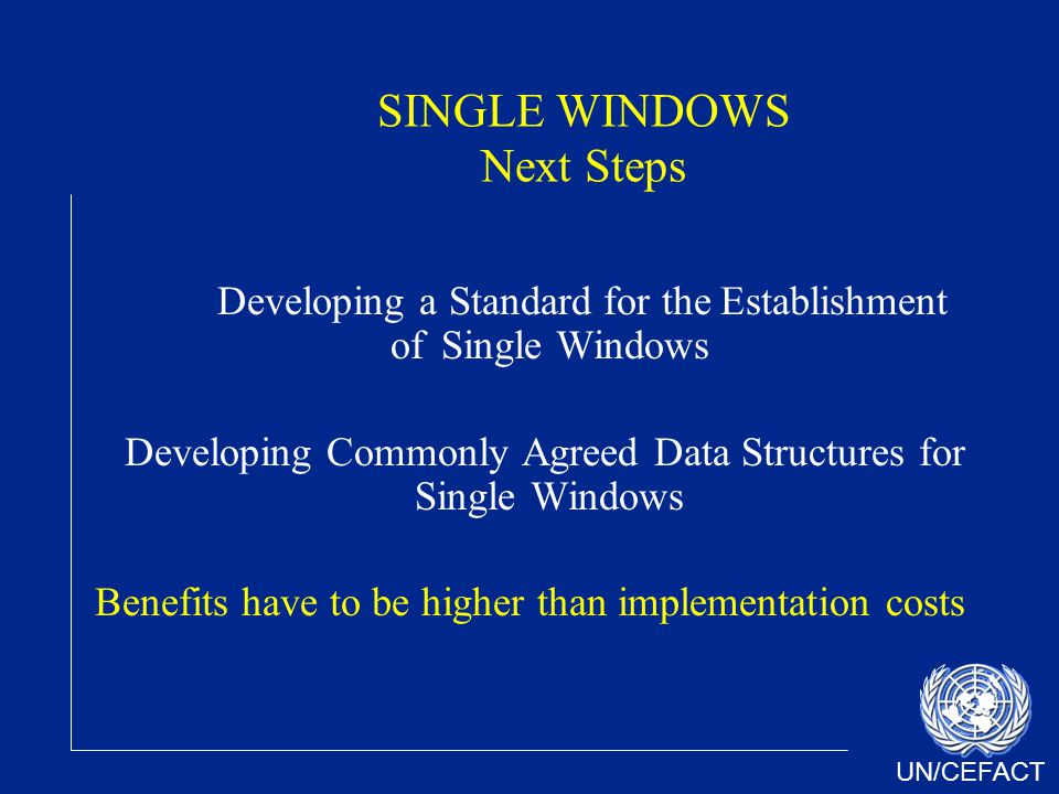 UN/CEFACT SINGLE WINDOWS Next Steps Developing a Standard for the Establishment of Single Windows Developing Commonly Agreed Data Structures for Single Windows Benefits have to be higher than implementation costs