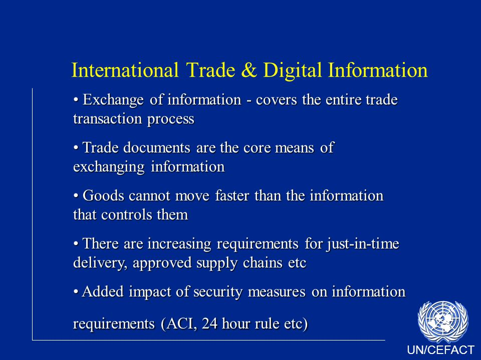 UN/CEFACT International Trade & Digital Information Exchange of information - covers the entire trade transaction process Exchange of information - covers the entire trade transaction process Trade documents are the core means of exchanging information Trade documents are the core means of exchanging information Goods cannot move faster than the information that controls them Goods cannot move faster than the information that controls them There are increasing requirements for just-in-time delivery, approved supply chains etc There are increasing requirements for just-in-time delivery, approved supply chains etc Added impact of security measures on information requirements (ACI, 24 hour rule etc) Added impact of security measures on information requirements (ACI, 24 hour rule etc)