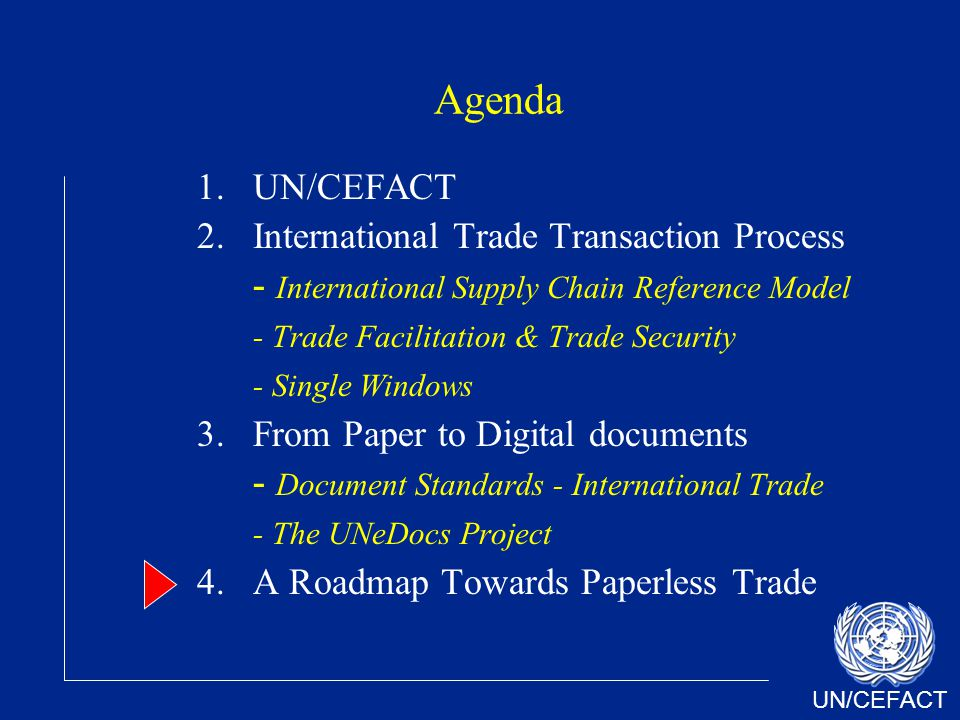 UN/CEFACT Agenda 1.UN/CEFACT 2.International Trade Transaction Process - International Supply Chain Reference Model - Trade Facilitation & Trade Security - Single Windows 3.From Paper to Digital documents - Document Standards - International Trade - The UNeDocs Project 4.A Roadmap Towards Paperless Trade