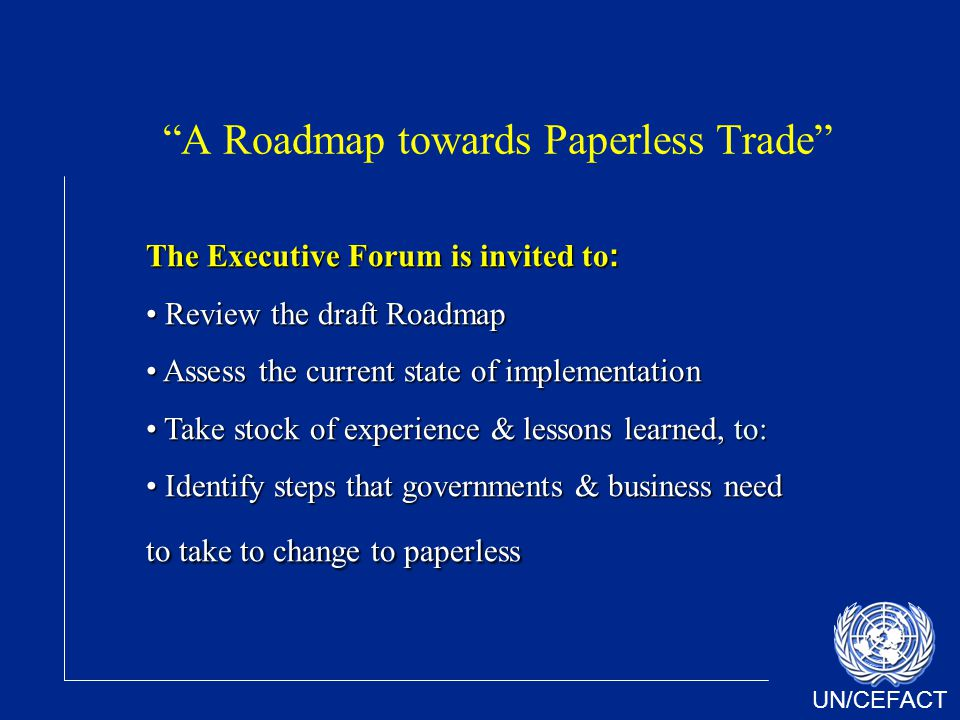 UN/CEFACT A Roadmap towards Paperless Trade The Executive Forum is invited to : Review the draft Roadmap Review the draft Roadmap Assess the current state of implementation Assess the current state of implementation Take stock of experience & lessons learned, to: Take stock of experience & lessons learned, to: Identify steps that governments & business need to take to change to paperless Identify steps that governments & business need to take to change to paperless