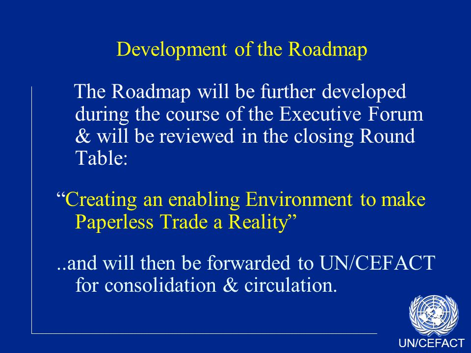 UN/CEFACT Development of the Roadmap The Roadmap will be further developed during the course of the Executive Forum & will be reviewed in the closing Round Table: Creating an enabling Environment to make Paperless Trade a Reality..and will then be forwarded to UN/CEFACT for consolidation & circulation.