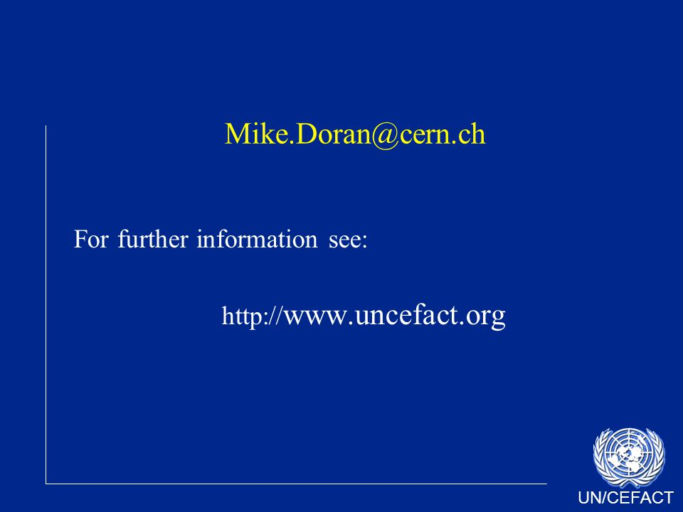 UN/CEFACT Mike.Doran@cern.ch For further information see: http:// www.uncefact.org