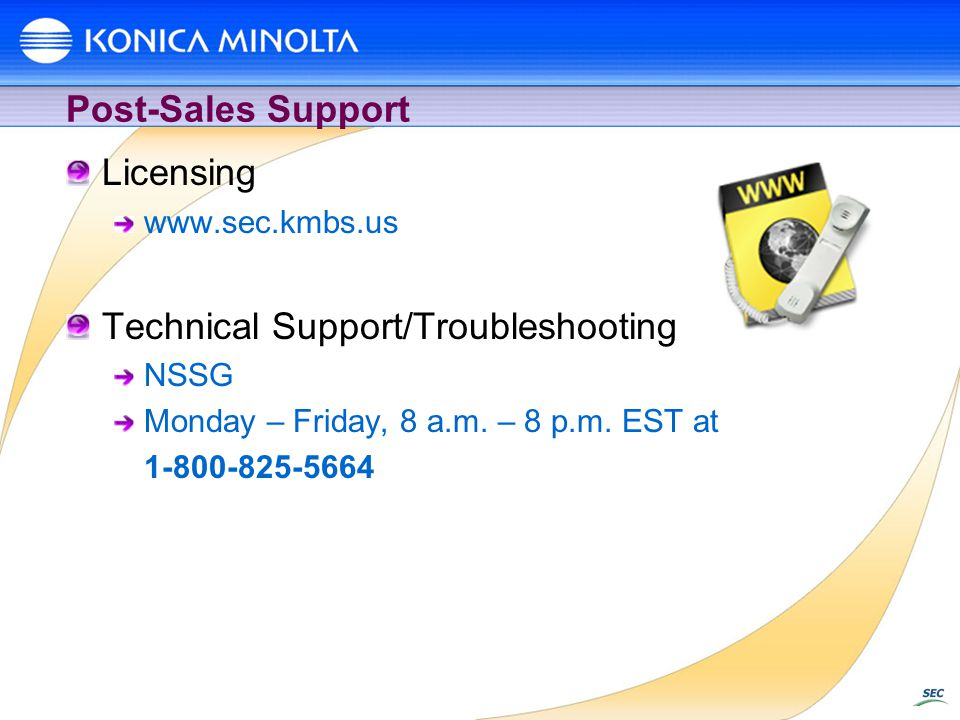 Post-Sales Support Licensing www.sec.kmbs.us Technical Support/Troubleshooting NSSG Monday – Friday, 8 a.m. – 8 p.m. EST at 1-800-825-5664