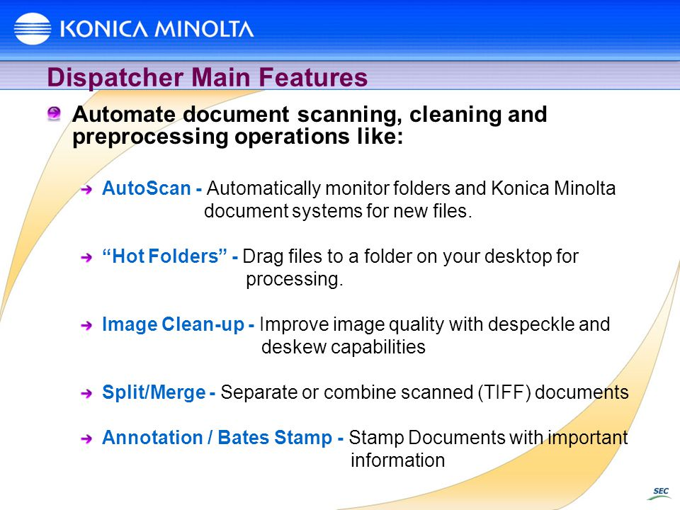 Dispatcher Main Features Automate document scanning, cleaning and preprocessing operations like: AutoScan - Automatically monitor folders and Konica M