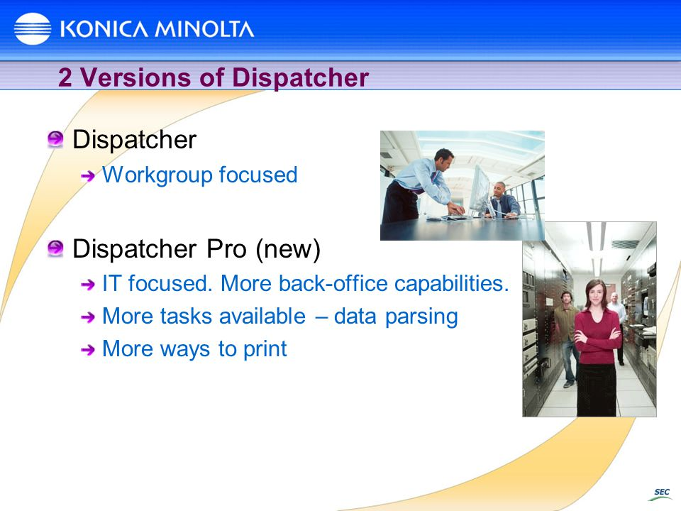2 Versions of Dispatcher Dispatcher Workgroup focused Dispatcher Pro (new) IT focused. More back-office capabilities. More tasks available – data pars