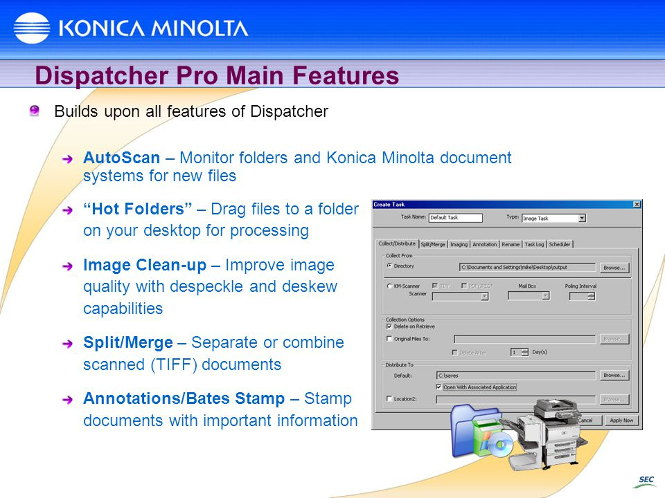 Dispatcher Pro Main Features Builds upon all features of Dispatcher AutoScan – Monitor folders and Konica Minolta document systems for new files Hot Folders – Drag files to a folder on your desktop for processing Image Clean-up – Improve image quality with despeckle and deskew capabilities Split/Merge – Separate or combine scanned (TIFF) documents Annotations/Bates Stamp – Stamp documents with important information