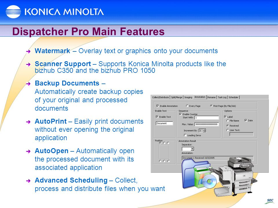 Dispatcher Pro Main Features Watermark – Overlay text or graphics onto your documents Scanner Support – Supports Konica Minolta products like the bizhub C350 and the bizhub PRO 1050 Backup Documents – Automatically create backup copies of your original and processed documents AutoPrint – Easily print documents without ever opening the original application AutoOpen – Automatically open the processed document with its associated application Advanced Scheduling – Collect, process and distribute files when you want