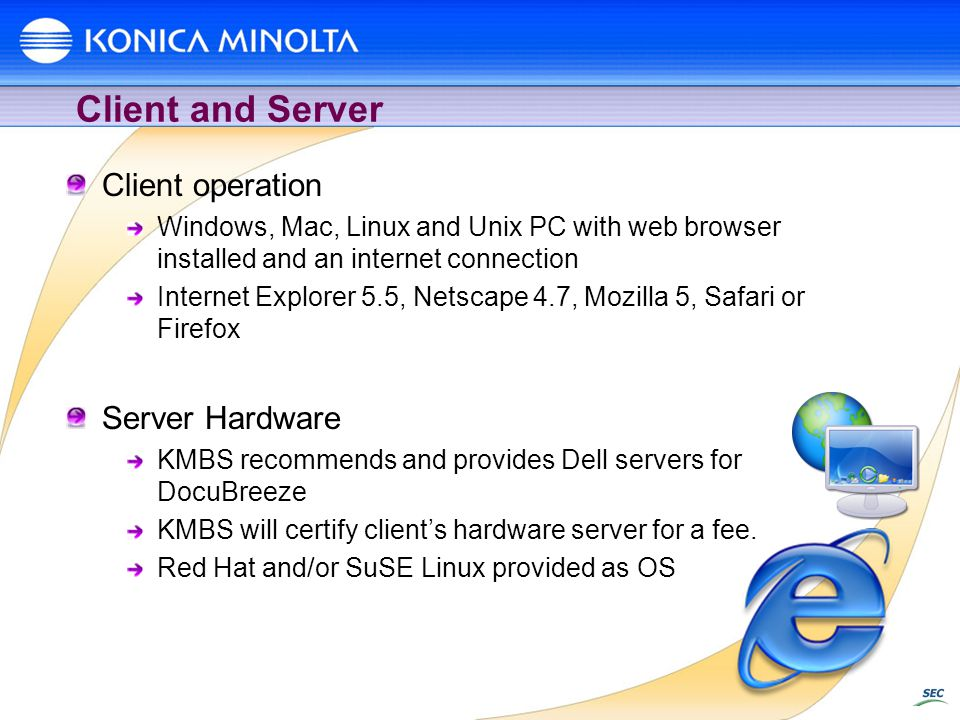 Client and Server Client operation Windows, Mac, Linux and Unix PC with web browser installed and an internet connection Internet Explorer 5.5, Netscape 4.7, Mozilla 5, Safari or Firefox Server Hardware KMBS recommends and provides Dell servers for DocuBreeze KMBS will certify clients hardware server for a fee.