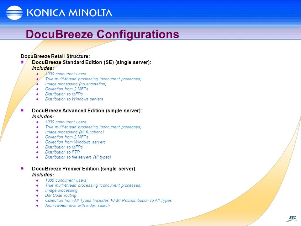 DocuBreeze Configurations DocuBreeze Retail Structure: DocuBreeze Standard Edition (SE) (single server): Includes: 1000 concurrent users True multi-thread processing (concurrent processes) Image processing (no annotation) Collection from 2 MFPs Distribution to MFPs Distribution to Windows servers DocuBreeze Advanced Edition (single server): Includes: 1000 concurrent users True multi-thread processing (concurrent processes) Image processing (all functions) Collection from 2 MFPs Collection from Windows servers Distribution to MFPs Distribution to FTP Distribution to file servers (all types) DocuBreeze Premier Edition (single server): Includes: 1000 concurrent users True multi-thread processing (concurrent processes) Image processing Bar Code routing Collection from All Types (includes 10 MFPs)Distribution to All Types Archive/Retrieval with index search
