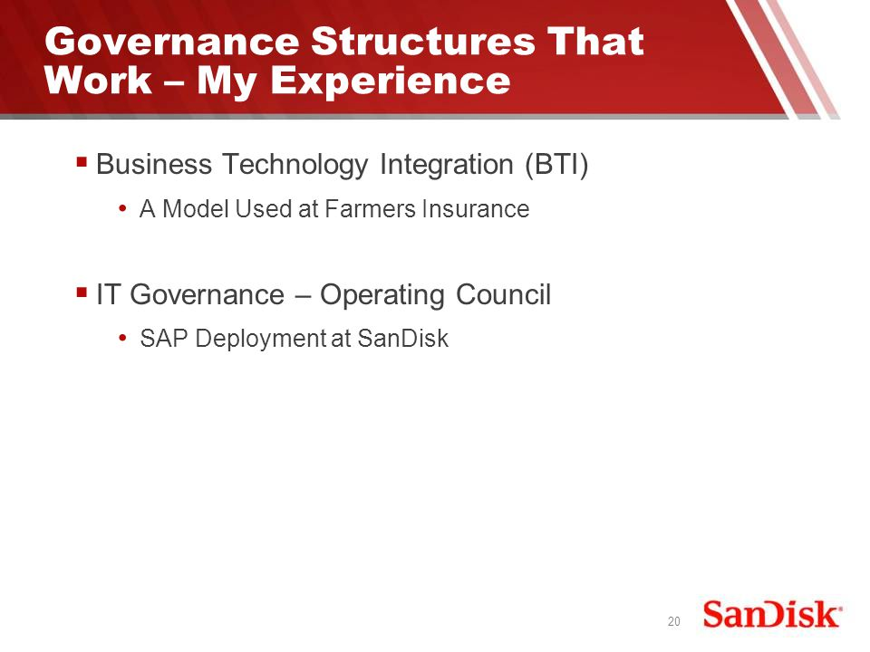 20 Governance Structures That Work – My Experience Business Technology Integration (BTI) A Model Used at Farmers Insurance IT Governance – Operating Council SAP Deployment at SanDisk
