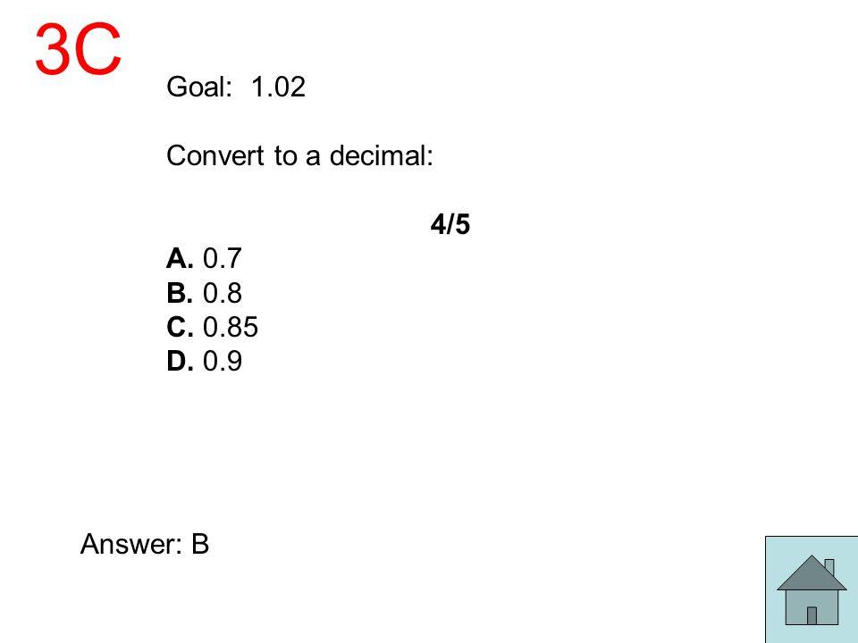 3C Goal: 1.02 Convert to a decimal: 4/5 A. 0.7 B. 0.8 C. 0.85 D. 0.9 Answer: B