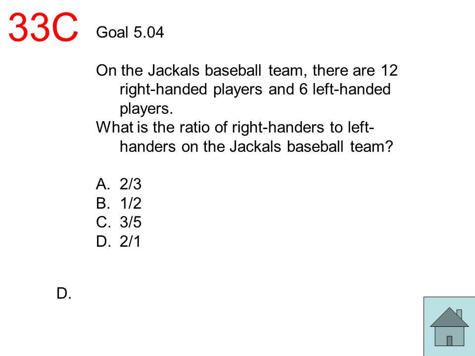 33C Goal 5.04 On the Jackals baseball team, there are 12 right-handed players and 6 left-handed players. What is the ratio of right-handers to left- h