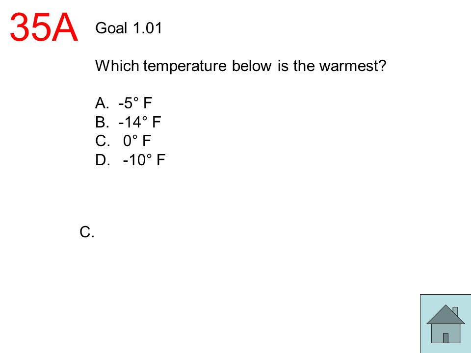 35A Goal 1.01 Which temperature below is the warmest? A.-5° F B.-14° F C. 0° F D. -10° F C.