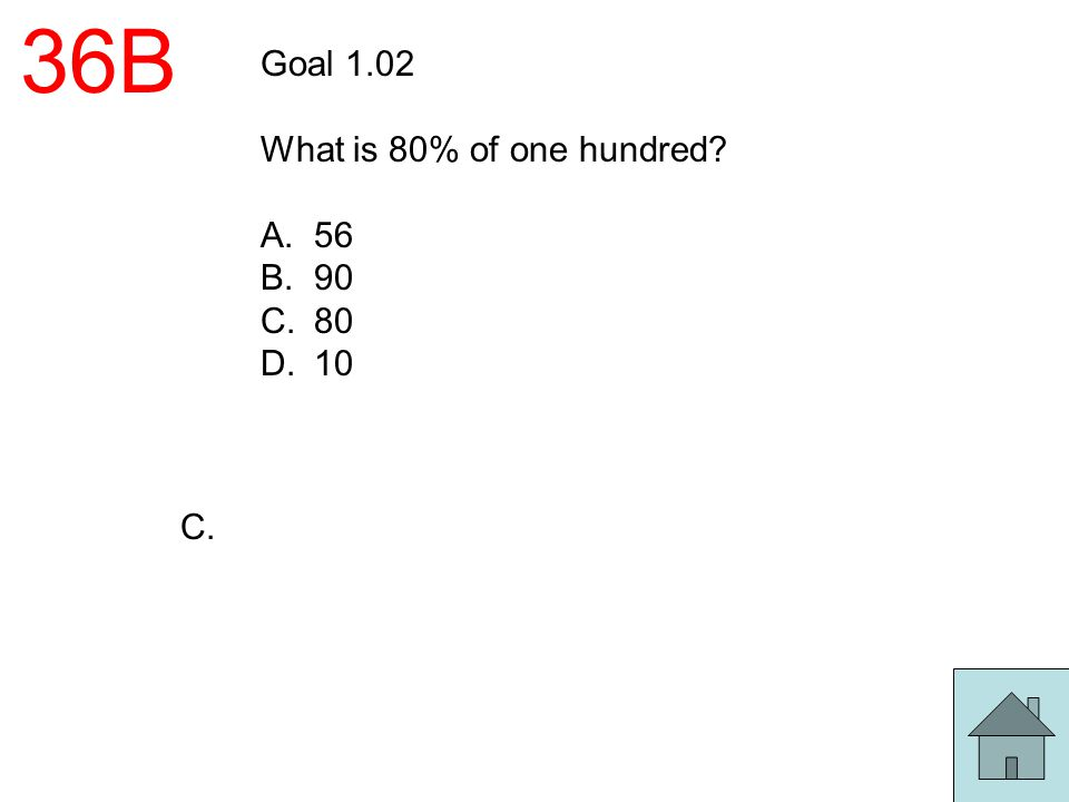 36B Goal 1.02 What is 80% of one hundred? A.56 B.90 C.80 D.10 C.