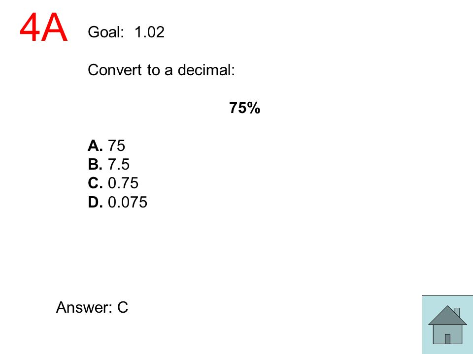 4A Goal: 1.02 Convert to a decimal: 75% A. 75 B. 7.5 C. 0.75 D. 0.075 Answer: C