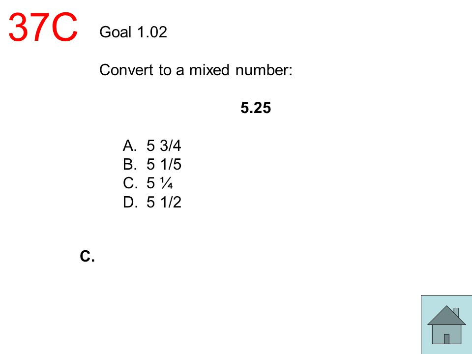 37C Goal 1.02 Convert to a mixed number: 5.25 A.5 3/4 B.5 1/5 C.5 ¼ D.5 1/2 C.